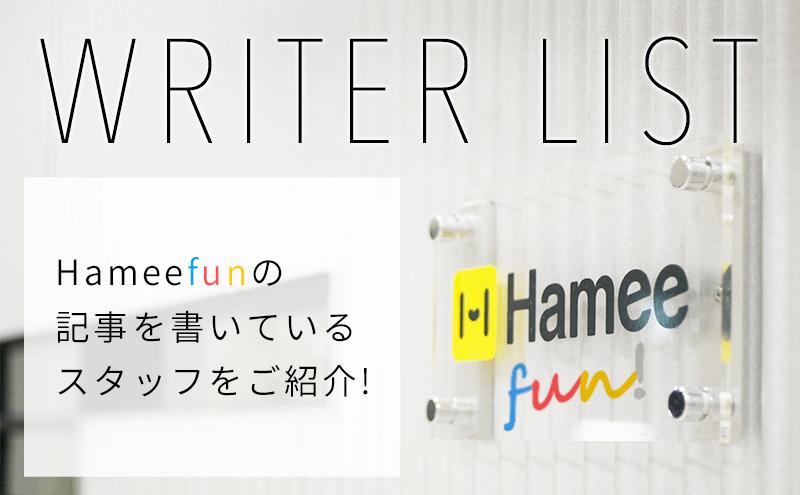 Hameefunの記事を書いているスタッフをご紹介! STUFF LIST