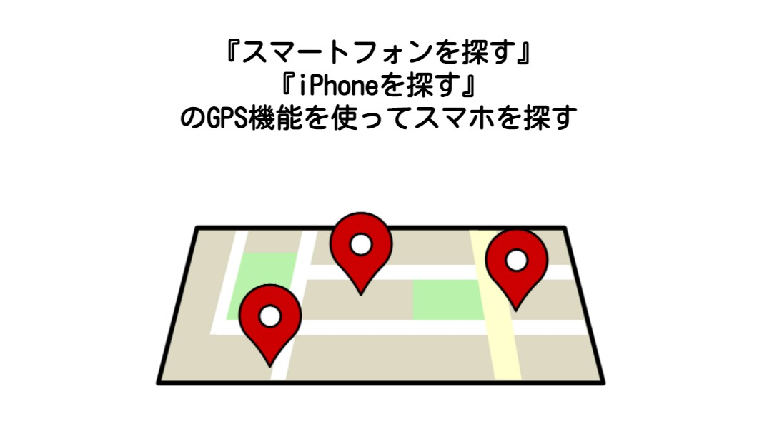 『スマートフォンを探す』 『iPhoneを探す』 のGPS機能を使ってスマホを探す